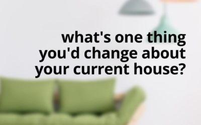 What Would You Change In Your Home?